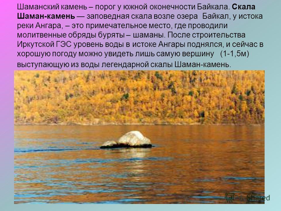 Шаманский камень – порог у южной оконечности Байкала. Скала Шаман-камень заповедная скала возле озера Байкал, у истока реки Ангара, – это примечательное место, где проводили молитвенные обряды буряты – шаманы. После строительства Иркутской ГЭС уровен