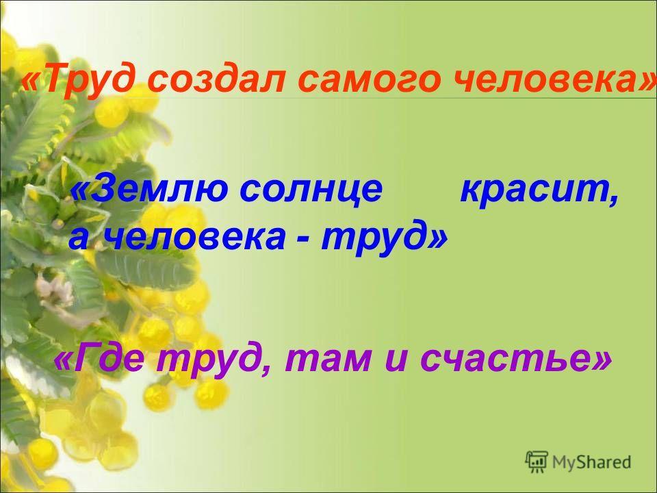 «Труд создал самого человека» «Землю солнце красит, а человека - труд» «Где труд, там и счастье»
