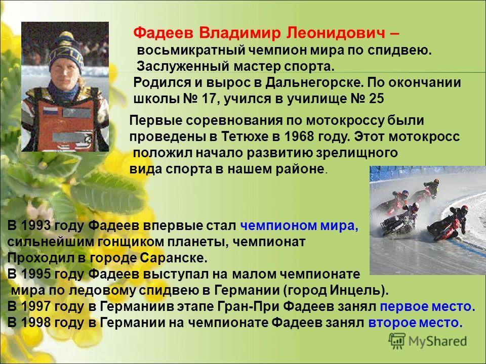 Фадеев Владимир Леонидович – восьмикратный чемпион мира по спидвею. Заслуженный мастер спорта. Родился и вырос в Дальнегорске. По окончании школы 17, учился в училище 25 Первые соревнования по мотокроссу были проведены в Тетюхе в 1968 году. Этот мото