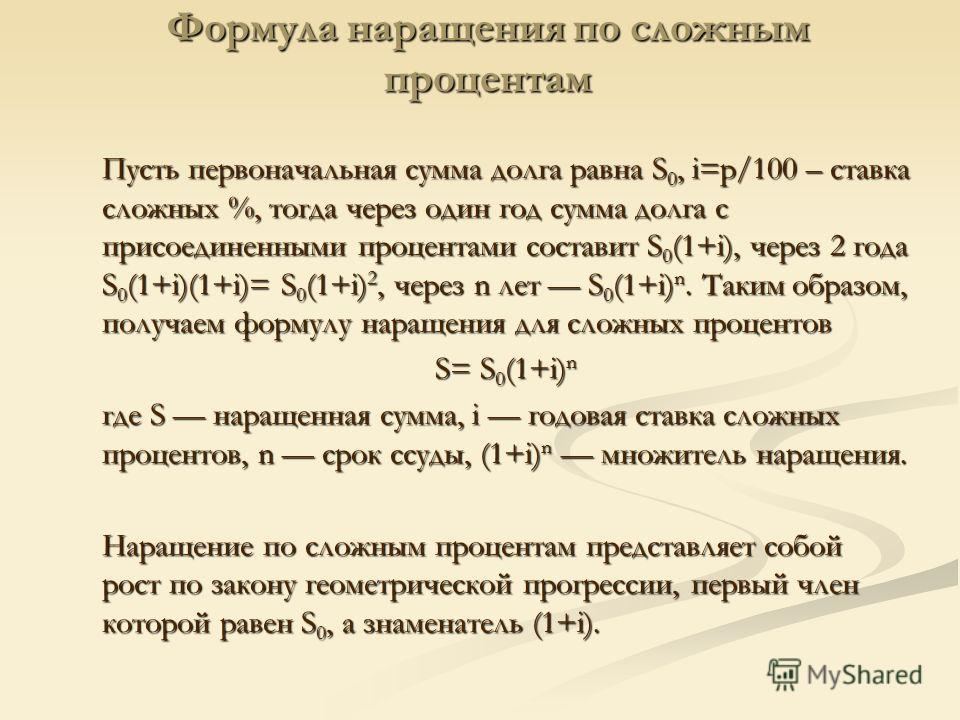 Формула наращения по сложным процентам Пусть первоначальная сумма долга равна S 0, i=p/100 – cтавка сложных %, тогда через один год сумма долга с присоединенными процентами составит S 0 (1+i), через 2 года S 0 (1+i)(1+i)= S 0 (1+i) 2, через n лет S 0