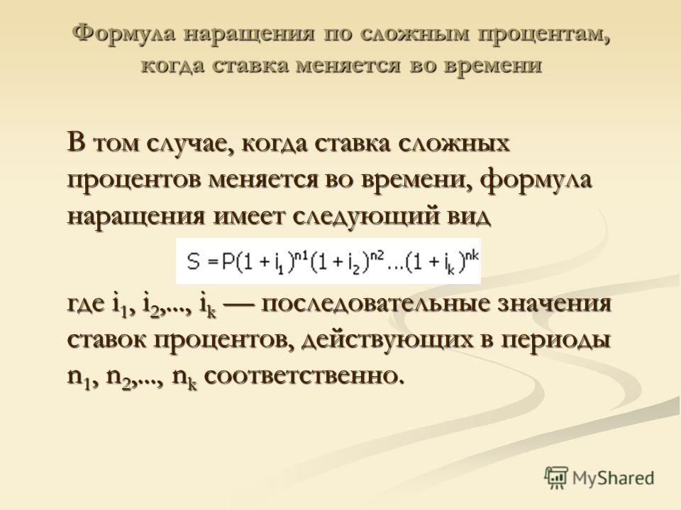 Формула наращения по сложным процентам, когда ставка меняется во времени В том случае, когда ставка сложных процентов меняется во времени, формула наращения имеет следующий вид где i 1, i 2,..., i k последовательные значения ставок процентов, действу