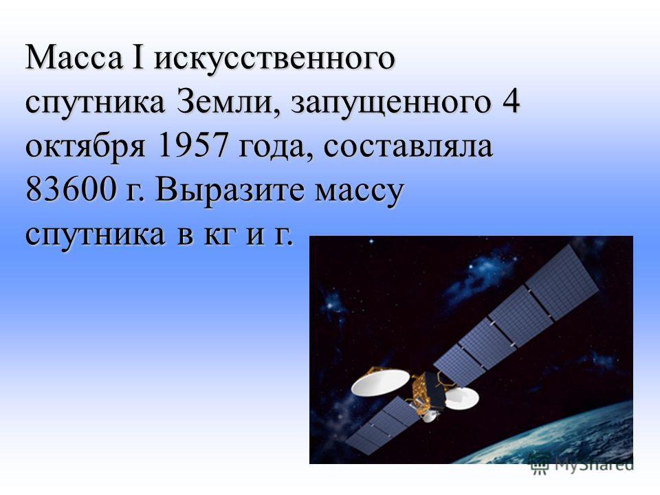 Масса I искусственного спутника Земли, запущенного 4 октября 1957 года, составляла 83600 г. Выразите массу спутника в кг и г.