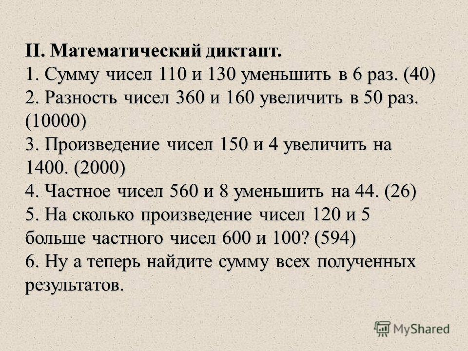 II. Математический диктант. 1. Сумму чисел 110 и 130 уменьшить в 6 раз. (40) 2. Разность чисел 360 и 160 увеличить в 50 раз. (10000) 3. Произведение чисел 150 и 4 увеличить на 1400. (2000) 4. Частное чисел 560 и 8 уменьшить на 44. (26) 5. На сколько