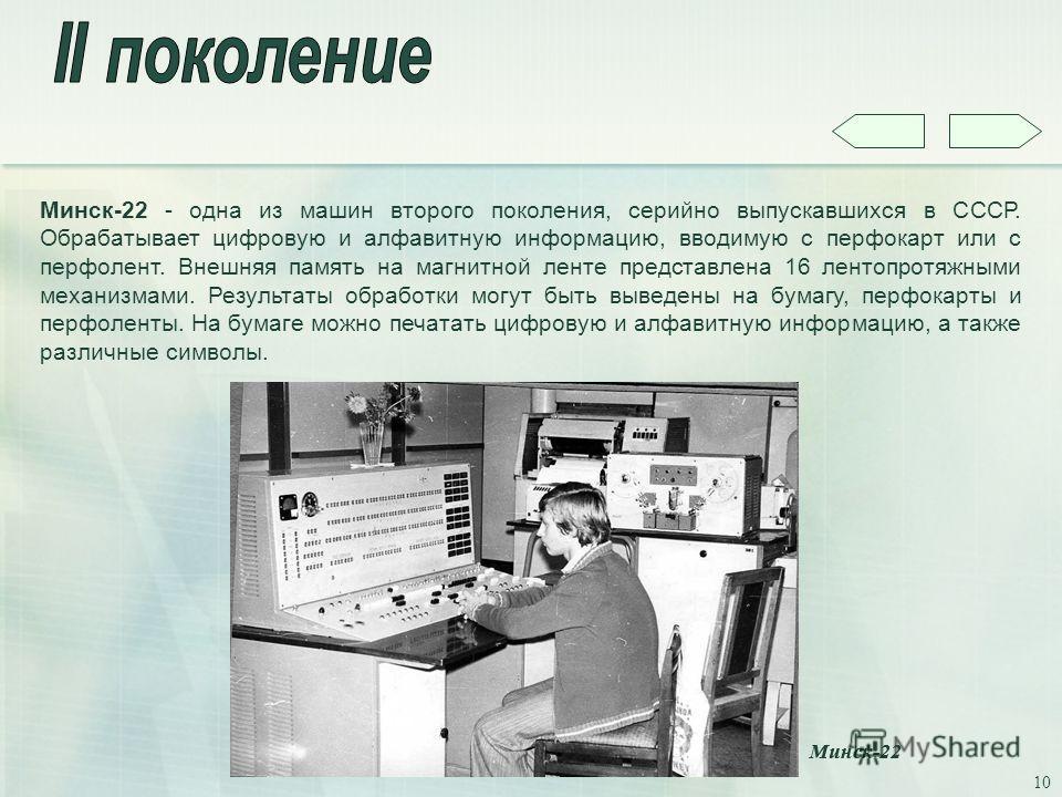 10 Минск-22 - одна из машин второго поколения, серийно выпускавшихся в СССР. Обрабатывает цифровую и алфавитную информацию, вводимую с перфокарт или с перфолент. Внешняя память на магнитной ленте представлена 16 лентопротяжными механизмами. Результат