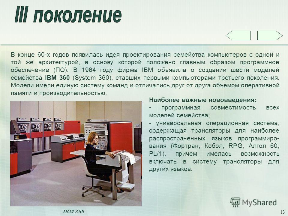 13 В конце 60-х годов появилась идея проектирования семейства компьютеров с одной и той же архитектурой, в основу которой положено главным образом программное обеспечение (ПО). В 1964 году фирма IBM объявила о создании шести моделей семейства IBM 360