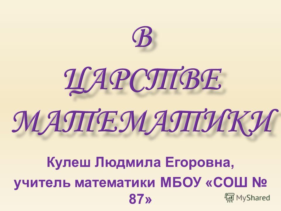 Кулеш Людмила Егоровна, учитель математики МБОУ «СОШ 87» ЗАТО СеверскТомской области