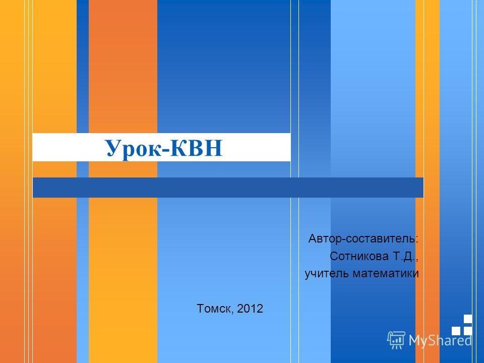 Урок-КВН Автор-составитель: Сотникова Т.Д., учитель математики Томск, 2012