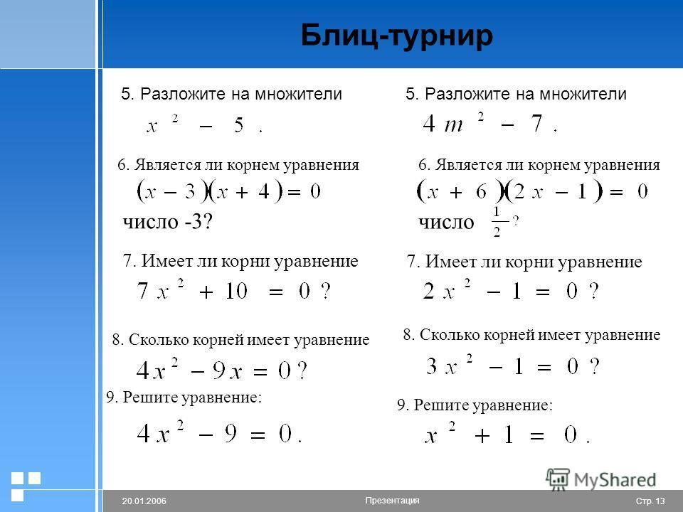 Стр. 1320.01.2006 Презентация Блиц-турнир 5. Разложите на множители 6. Является ли корнем уравнения число -3? число 7. Имеет ли корни уравнение 8. Сколько корней имеет уравнение 9. Решите уравнение: