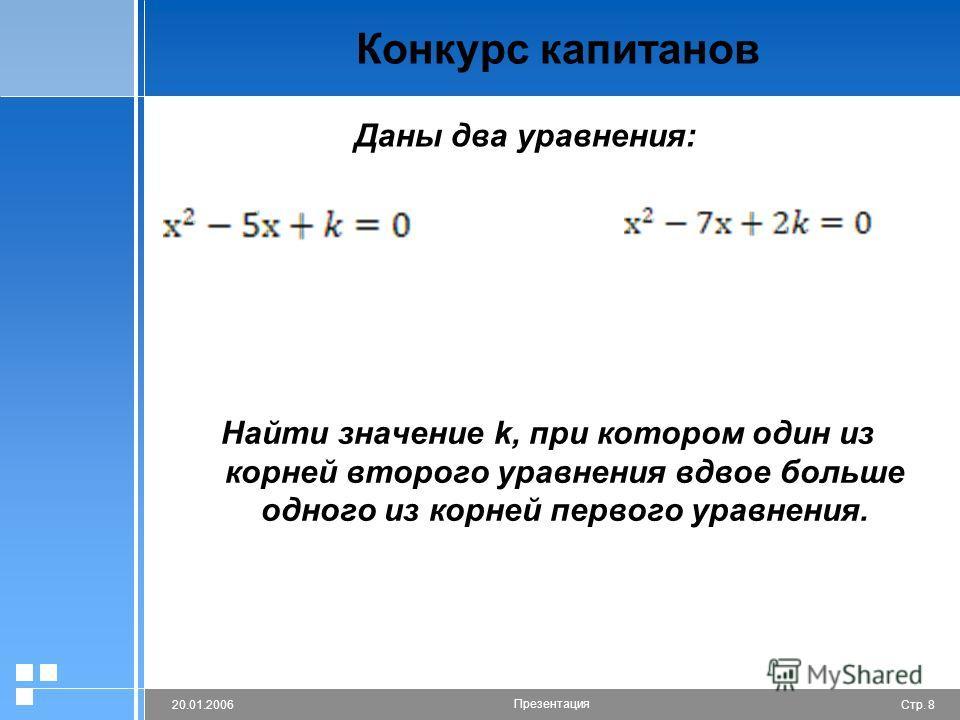 Стр. 820.01.2006 Презентация Конкурс капитанов Найти значение k, при котором один из корней второго уравнения вдвое больше одного из корней первого уравнения. Даны два уравнения: