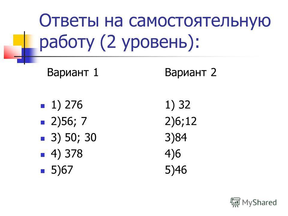 Ответы на самостоятельную работу (2 уровень): Вариант 1 1) 276 2)56; 7 3) 50; 30 4) 378 5)67 Вариант 2 1) 32 2)6;12 3)84 4)6 5)46
