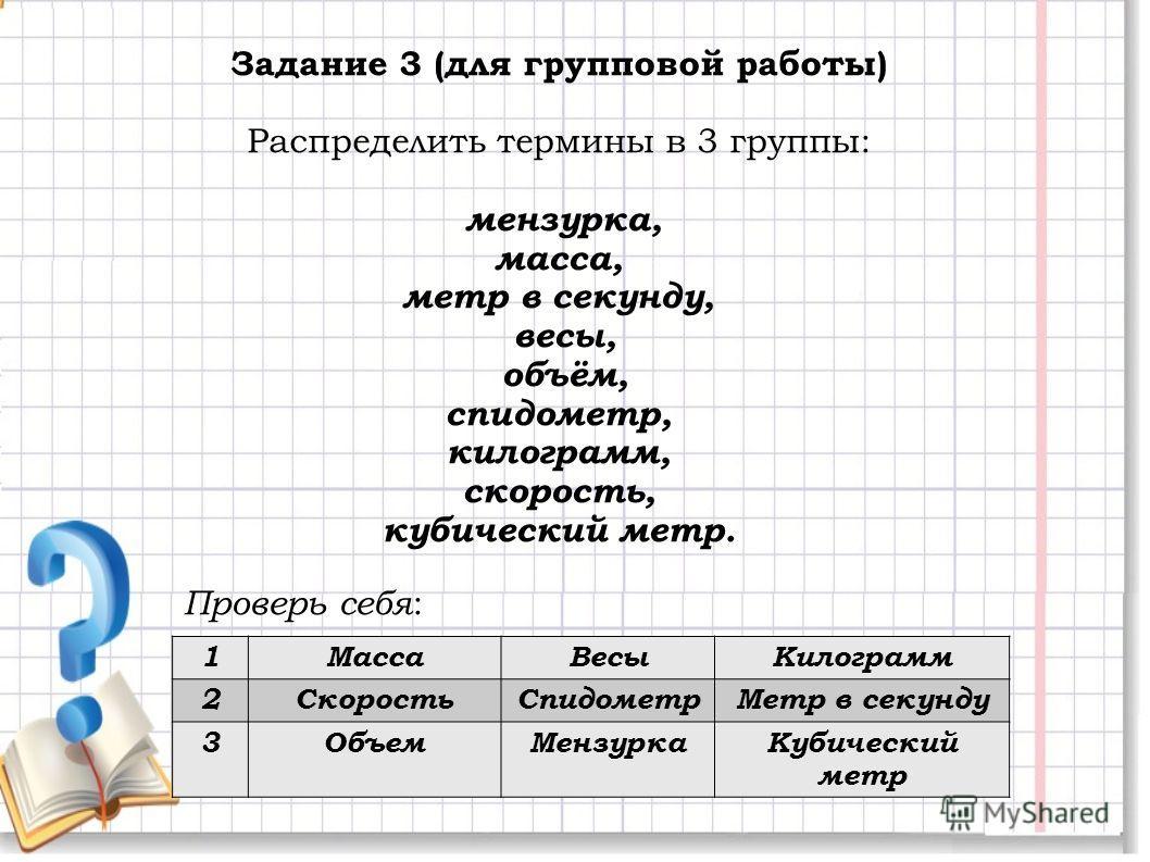 Задание 3 (для групповой работы) Распределить термины в 3 группы: мензурка, масса, метр в секунду, весы, объём, спидометр, килограмм, скорость, кубический метр. 1МассаВесыКилограмм 2СкоростьСпидометрМетр в секунду 3ОбъемМензуркаКубический метр Провер
