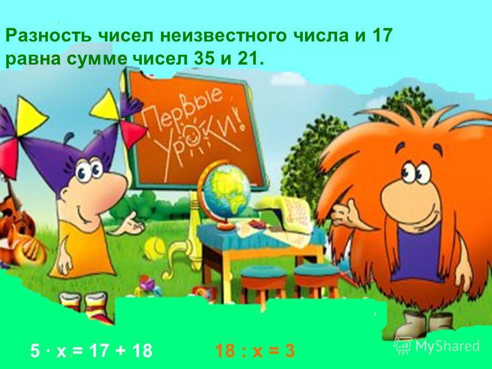 Разность чисел неизвестного числа и 17 равна сумме чисел 35 и 21. 5 · х = 17 + 1818 : х = 3