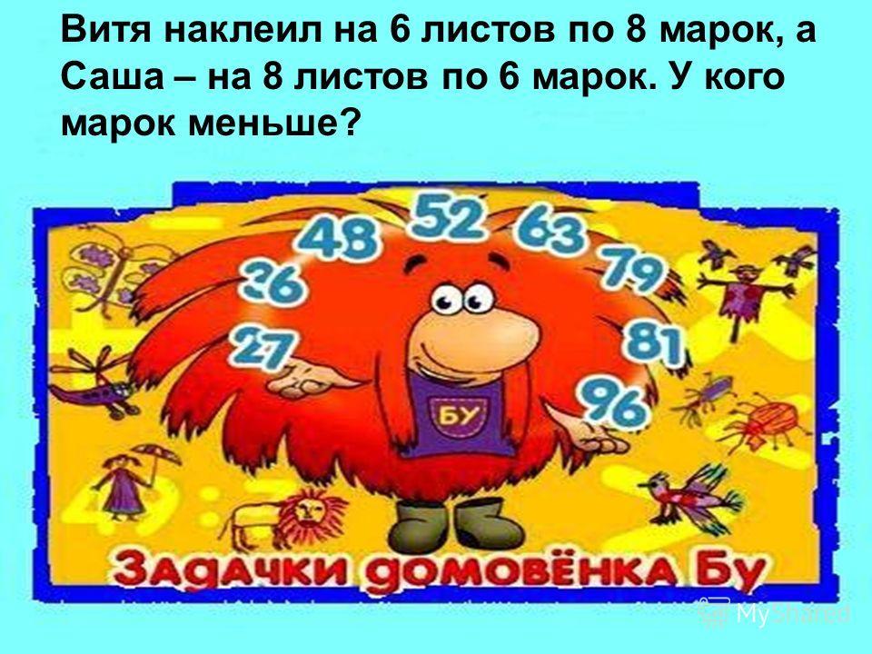 Витя наклеил на 6 листов по 8 марок, а Саша – на 8 листов по 6 марок. У кого марок меньше?