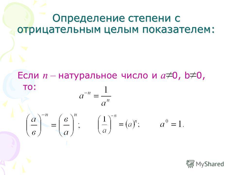 Определение степени с отрицательным целым показателем: Если п – натуральное число и а 0, b 0, то: