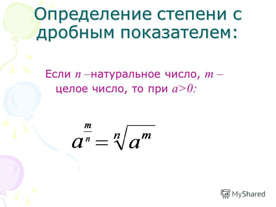 Определение степени с дробным показателем: Если п – натуральное число, т – целое число, то при а>0: