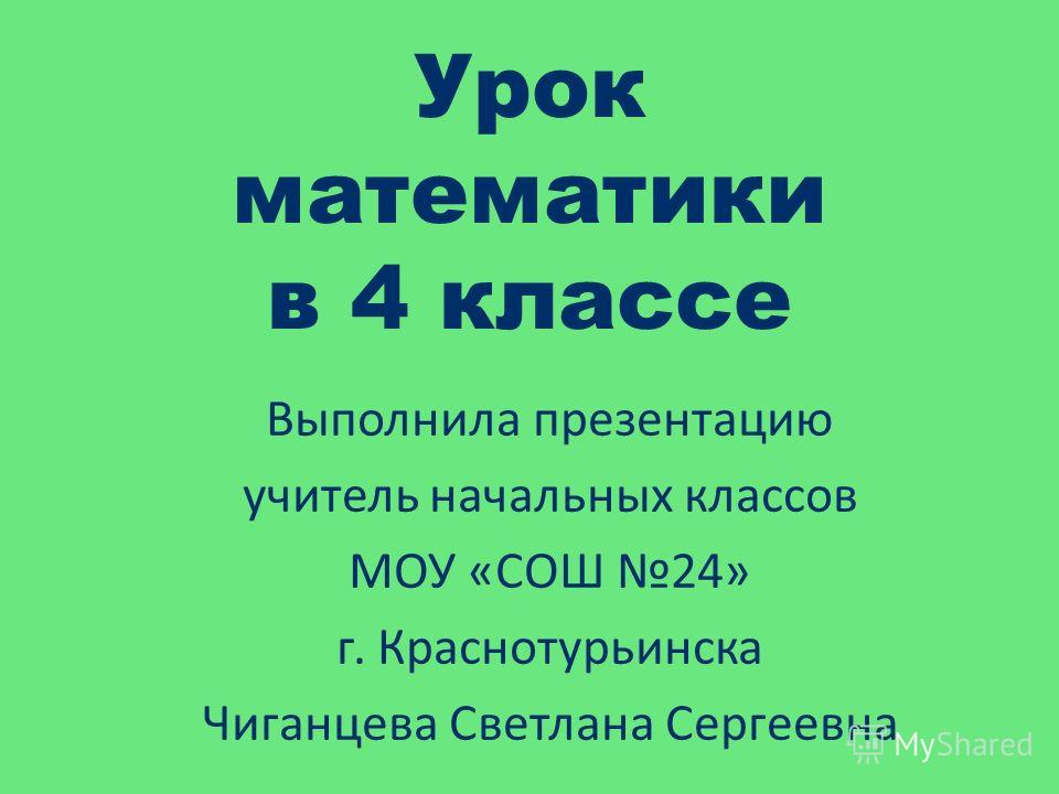 Урок математики в 4 классе Выполнила презентацию учитель начальных классов МОУ «СОШ 24» г. Краснотурьинска Чиганцева Светлана Сергеевна