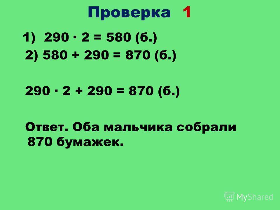 Проверка 1 1) 290 2 = 580 (б.) 2) 580 + 290 = 870 (б.) 290 2 + 290 = 870 (б.) Ответ. Оба мальчика собрали 870 бумажек.