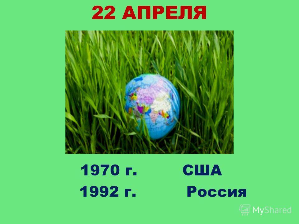 22 АПРЕЛЯ 1970 г. США 1992 г. Россия