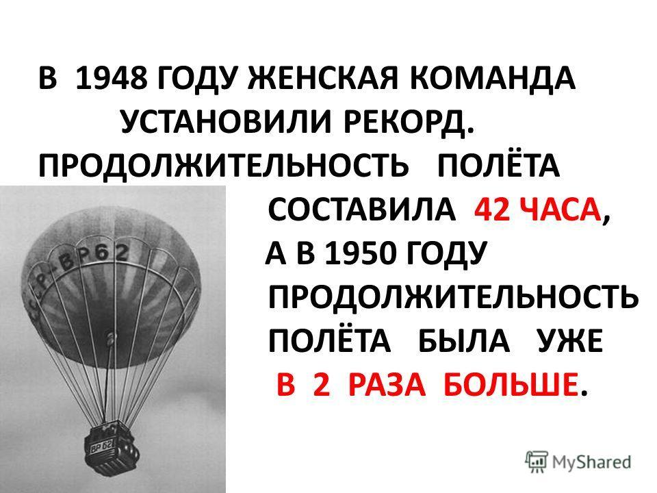 В 1948 ГОДУ ЖЕНСКАЯ КОМАНДА УСТАНОВИЛИ РЕКОРД. ПРОДОЛЖИТЕЛЬНОСТЬ ПОЛЁТА СОСТАВИЛА 42 ЧАСА, А А В 1950 ГОДУ ПРОДОЛЖИТЕЛЬНОСТЬ ПОЛЁТА БЫЛА УЖЕ В 2 РАЗА БОЛЬШЕ.