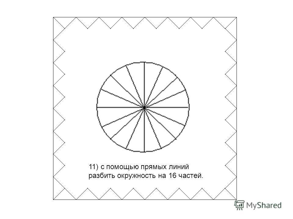 11) с помощью прямых линий разбить окружность на 16 частей.