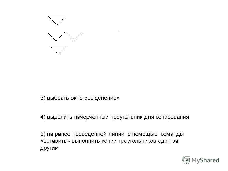 3) выбрать окно «выделение» 4) выделить начерченный треугольник для копирования 5) на ранее проведенной линии с помощью команды «вставить» выполнить копии треугольников один за другим