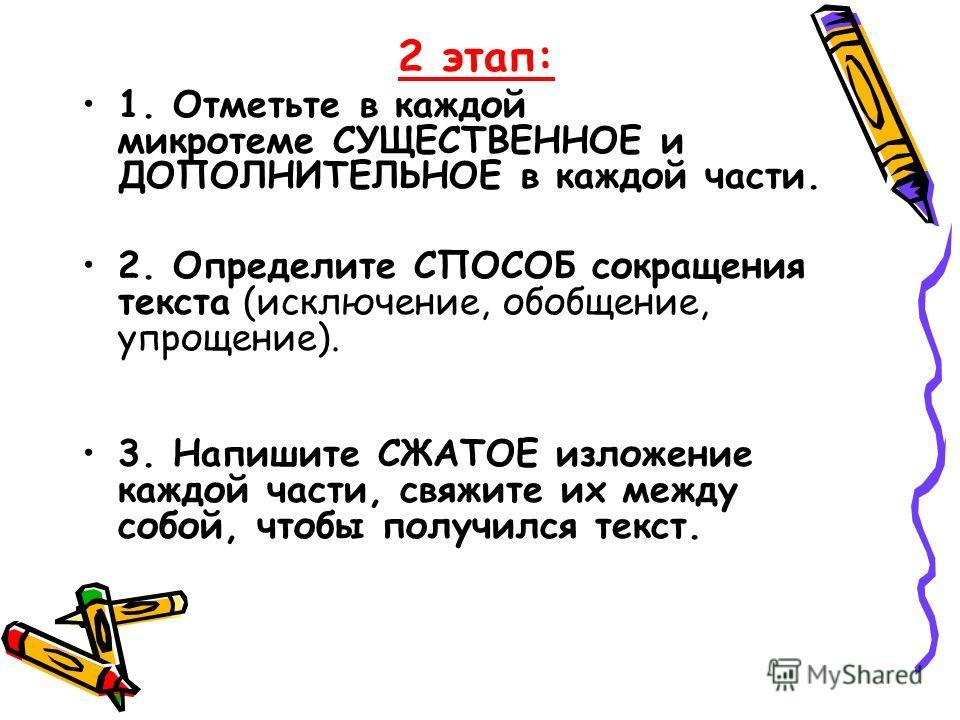 2 этап: 1. Отметьте в каждой микротеме СУЩЕСТВЕННОЕ и ДОПОЛНИТЕЛЬНОЕ в каждой части. 2. Определите СПОСОБ сокращения текста (исключение, обобщение, упрощение). 3. Напишите СЖАТОЕ изложение каждой части, свяжите их между собой, чтобы получился текст.