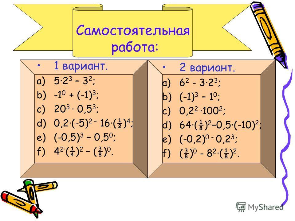 Самостоятельная работа: 1 вариант. a)5·2 3 – 3 2 ; b)-1 0 + (-1) 3 ; c)20 3 · 0,5 3 ; d)0,2·(-5) 2 – 16·(½) 4 ; e)(-0,5) 3 – 0,5 0 ; f)4 2· (¼) 2 – () 0. 2 вариант. a)6 2 - 3·2 3 ; b)(-1) 3 – 1 0 ; c)0,2 2 ·100 2 ; d)64·() 2 –0,5·(-10) 2 ; e)(-0,2) 0