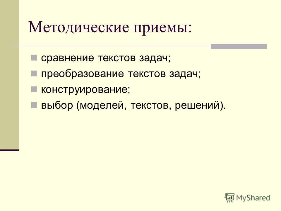 Методические приемы: сравнение текстов задач; преобразование текстов задач; конструирование; выбор (моделей, текстов, решений).
