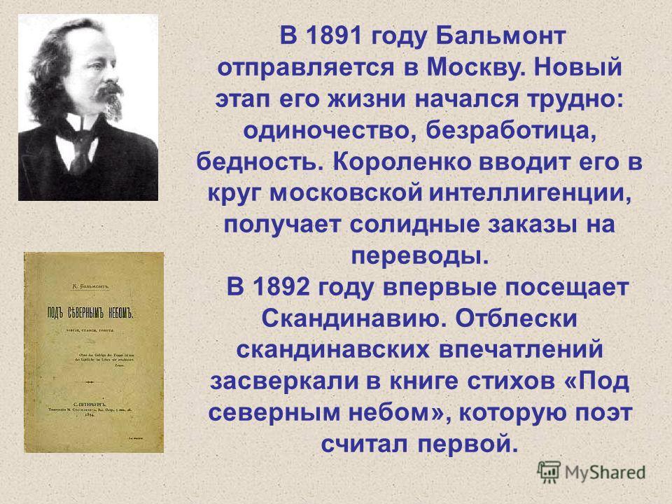 В 1891 году Бальмонт отправляется в Москву. Новый этап его жизни начался трудно: одиночество, безработица, бедность. Короленко вводит его в круг московской интеллигенции, получает солидные заказы на переводы. В 1892 году впервые посещает Скандинавию.