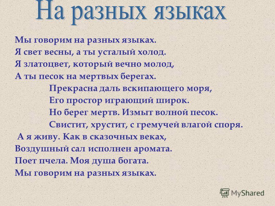 Мы говорим на разных языках. Я свет весны, а ты усталый холод. Я златоцвет, который вечно молод, А ты песок на мертвых берегах. Прекрасна даль вскипающего моря, Его простор играющий широк. Но берег мертв. Измыт волной песок. Свистит, хрустит, с грему