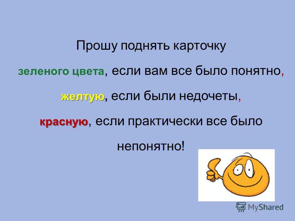 Прошу поднять карточку зеленого цвета, если вам все было понятно, желтую желтую, если были недочеты, красную красную, если практически все было непонятно!
