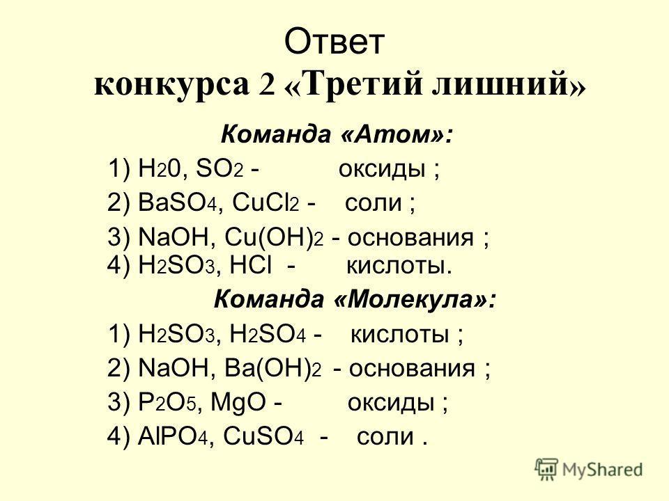 Ответ конкурса 2 « Третий лишний » Команда «Атом»: 1) Н 2 0, SO 2 - оксиды ; 2) ВаSО 4, СuСl 2 - соли ; 3) NaОН, Сu(ОН) 2 - основания ; 4) Н 2 SО 3, НСl - кислоты. Команда «Молекула»: 1) Н 2 SO 3, Н 2 SO 4 - кислоты ; 2) NаОН, Ва(ОН) 2 - основания ;