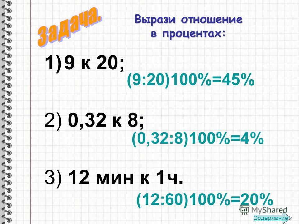 Вырази отношение в процентах: 1)9 к 20; 2) 0,32 к 8; 3) 12 мин к 1ч. (9:20)100%=45% (0,32:8)100%=4% (12:60)100%=20% Содержание