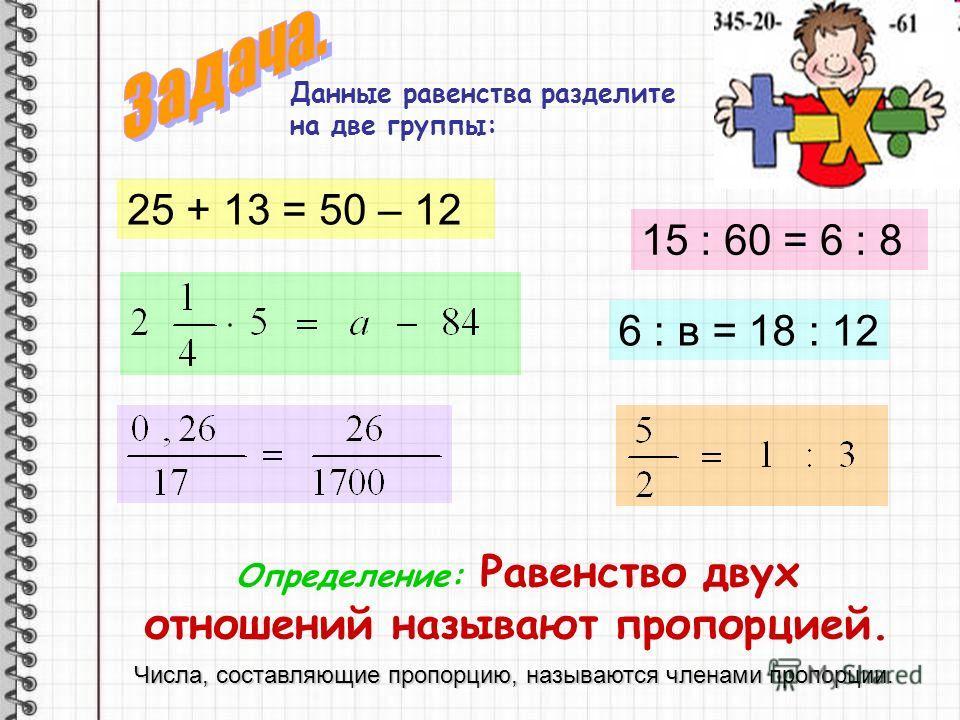 Данные равенства разделите на две группы: 25 + 13 = 50 – 12 15 : 60 = 6 : 8 6 : в = 18 : 12 Определение: Равенство двух отношений называют пропорцией. Числа, составляющие пропорцию, называются членами пропорции.