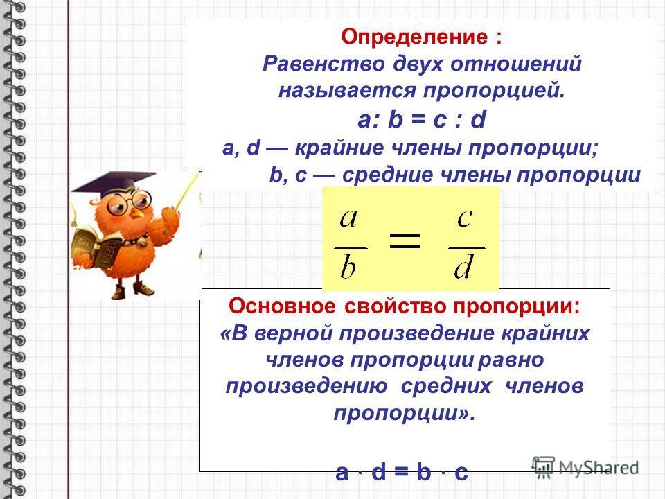 Определение : Равенство двух отношений называется пропорцией. a: b = c : d a, d крайние члены пропорции; b, c средние члены пропорции Основное свойство пропорции: «В верной произведение крайних членов пропорции равно произведению средних членов пропо