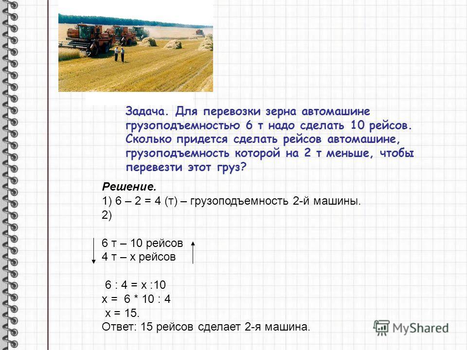 Задача. Для перевозки зерна автомашине грузоподъемностью 6 т надо сделать 10 рейсов. Сколько придется сделать рейсов автомашине, грузоподъемность которой на 2 т меньше, чтобы перевезти этот груз? Решение. 1) 6 – 2 = 4 (т) – грузоподъемность 2-й машин