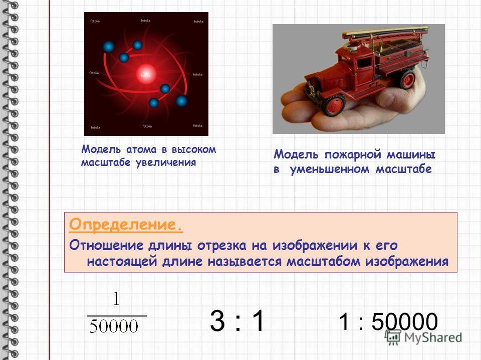 Модель атома в высоком масштабе увеличения Модель пожарной машины в уменьшенном масштабе Определение. Отношение длины отрезка на изображении к его настоящей длине называется масштабом изображения 1 : 50000 3 : 1