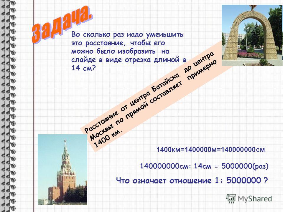 Расстояние от центра Батайска до центра Москвы по прямой составляет примерно 1400 км. Во сколько раз надо уменьшить это расстояние, чтобы его можно было изобразить на слайде в виде отрезка длиной в 14 см? 140000000см: 14см = 5000000(раз) Что означает