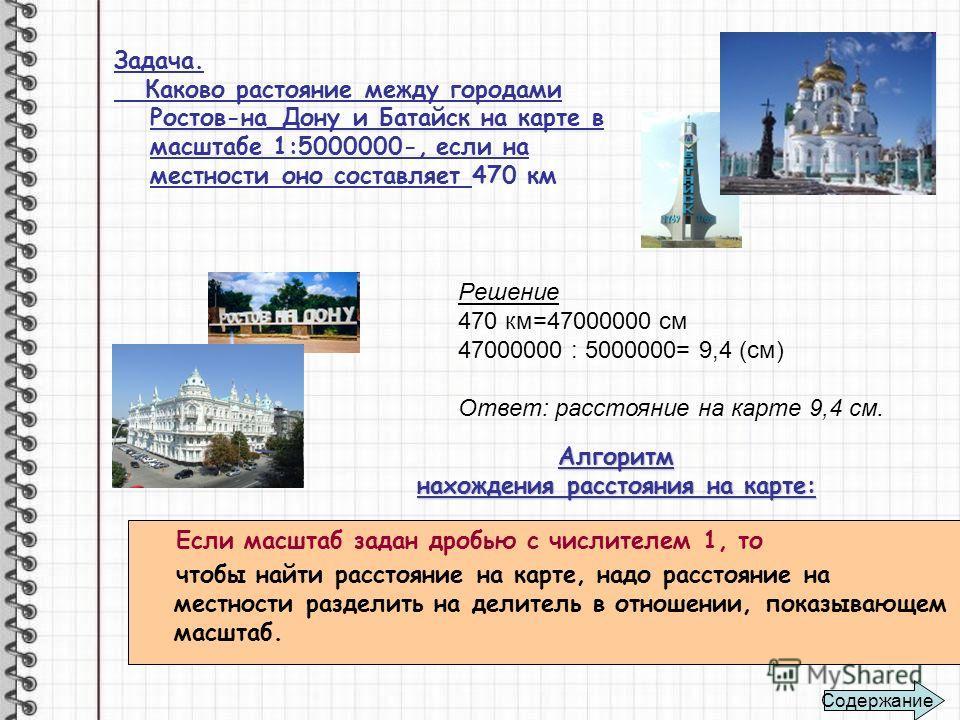 Задача. Каково растояние между городами Ростов-на_Дону и Батайск на карте в масштабе 1:5000000-, если на местности оно составляет 470 км Решение 470 км=47000000 см 47000000 : 5000000= 9,4 (см) Ответ: расстояние на карте 9,4 см. Алгоритм нахождения ра