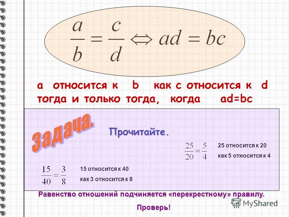 а относится к b как с относится к d тогда и только тогда, когда ad=bc 25 относится к 20 как 5 относится к 4 15 относится к 40 как 3 относится к 8 Прочитайте. Равенство отношений подчиняется «перекрестному» правилу. Проверь!