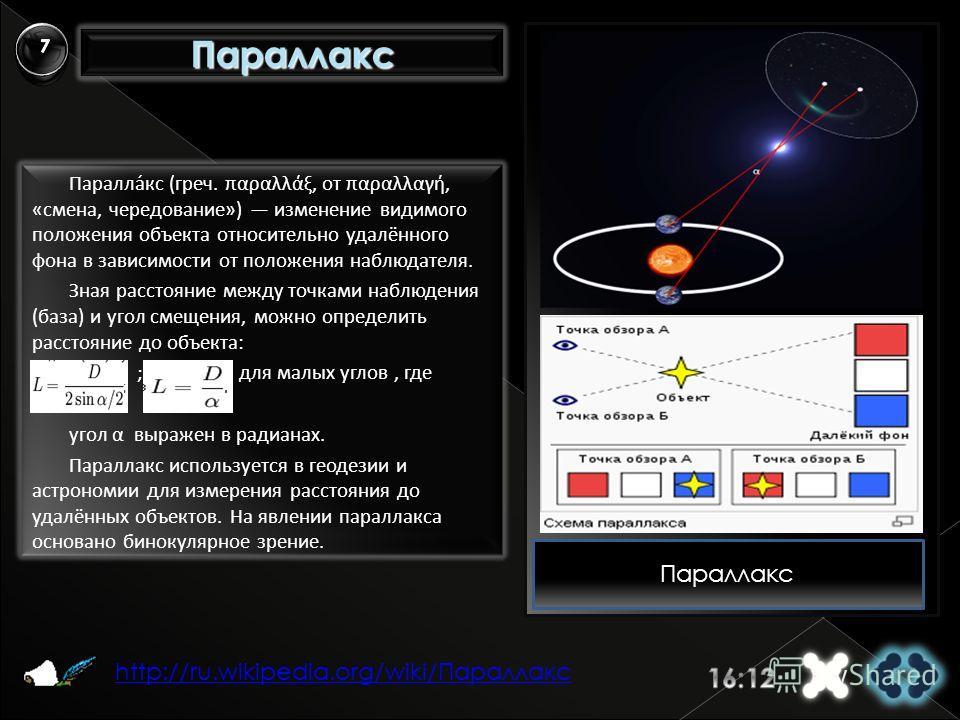 Параллакс Паралла́кс (греч. παραλλάξ, от παραλλαγή, «смена, чередование») изменение видимого положения объекта относительно удалённого фона в зависимости от положения наблюдателя. Зная расстояние между точками наблюдения (база) и угол смещения, можно