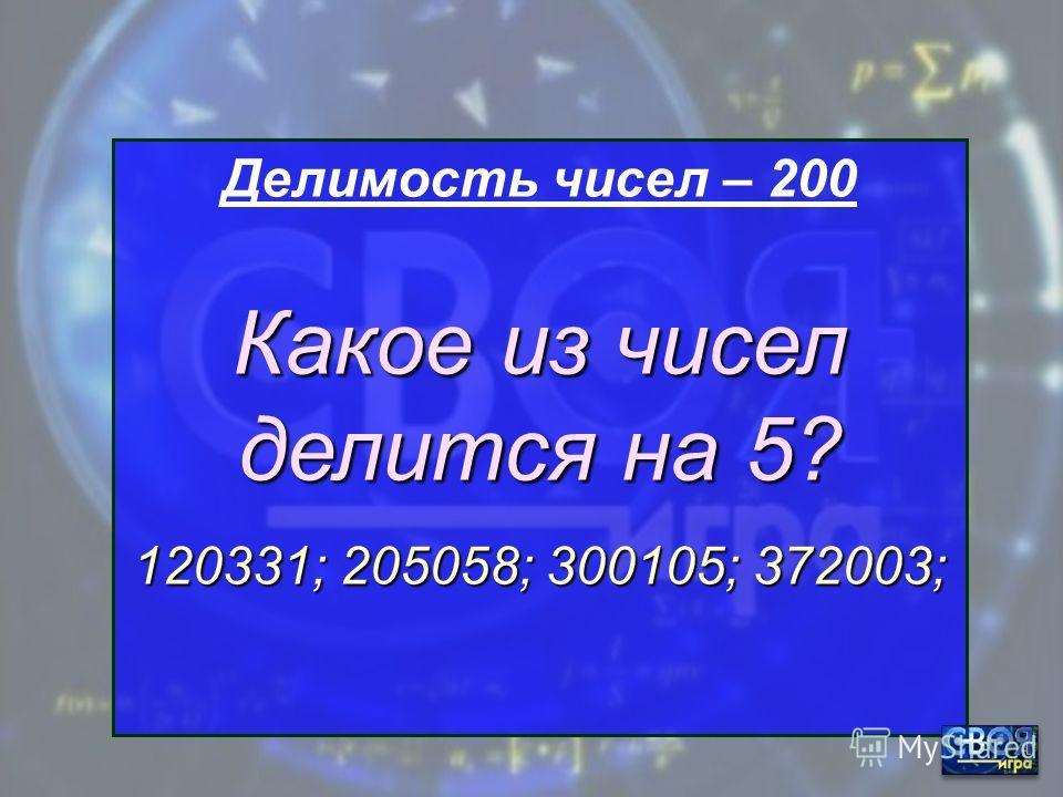 Делимость чисел – 100 Какое из чисел делится на 2? 120331; 205058; 300105; 372003;