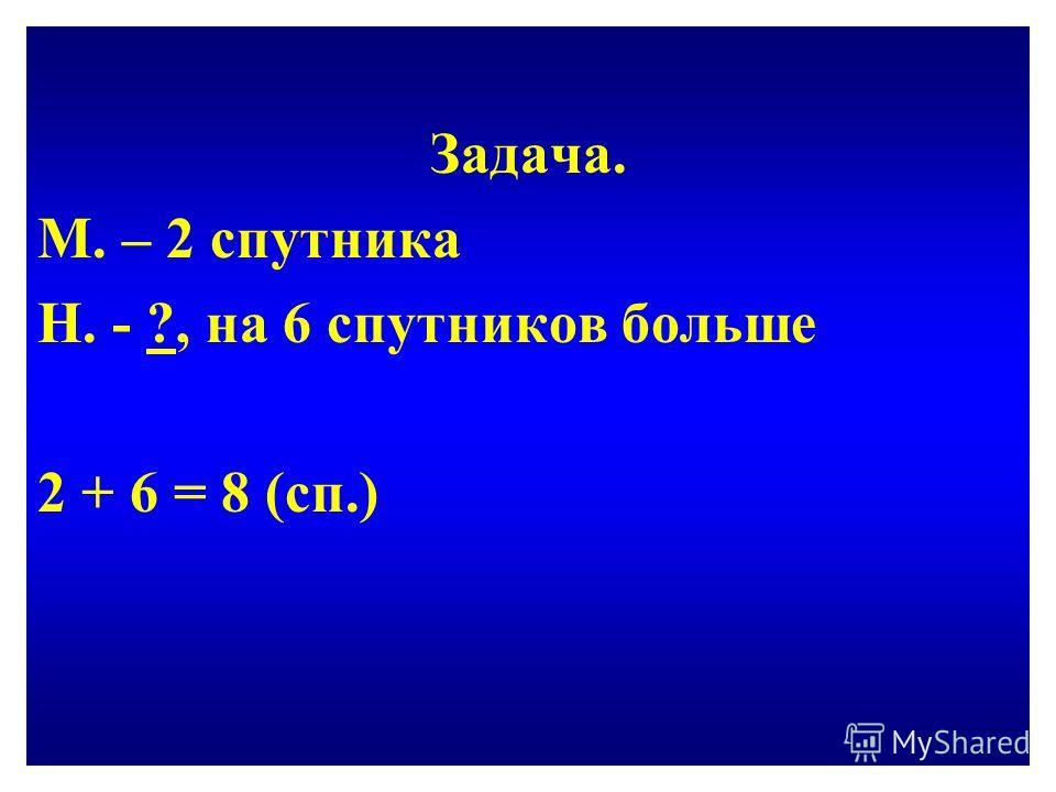 Задача. М. – 2 спутника Н. - ?, на 6 спутников больше 2 + 6 = 8 (сп.)