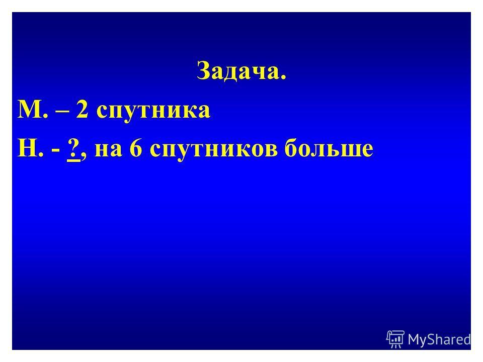 Задача. М. – 2 спутника Н. - ?, на 6 спутников больше