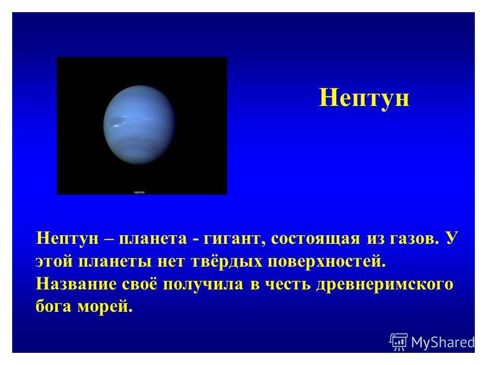 Нептун Нептун – планета - гигант, состоящая из газов. У этой планеты нет твёрдых поверхностей. Название своё получила в честь древнеримского бога морей.