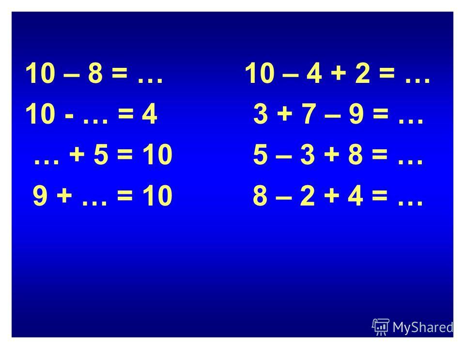 10 – 8 = … 10 – 4 + 2 = … 10 - … = 4 3 + 7 – 9 = … … + 5 = 10 5 – 3 + 8 = … 9 + … = 10 8 – 2 + 4 = …