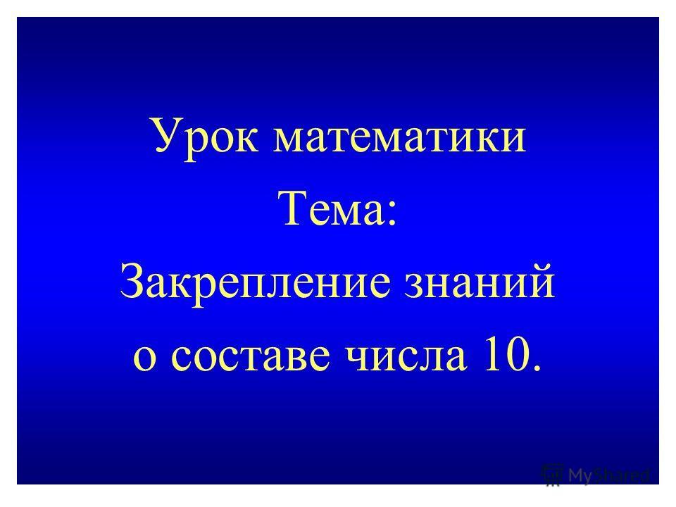 Урок математики Тема: Закрепление знаний о составе числа 10.