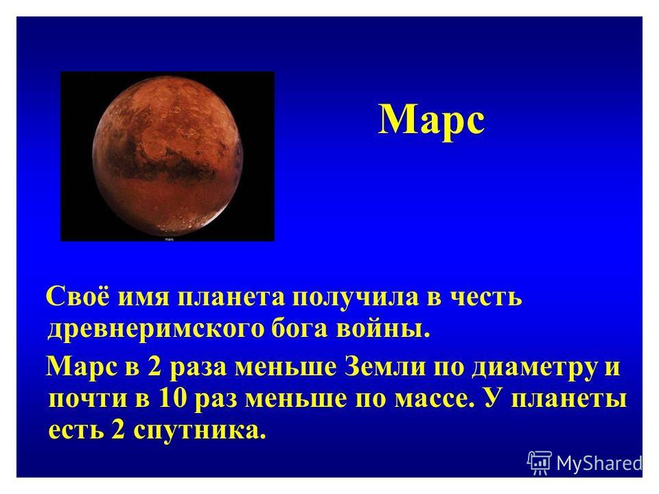 Марс Своё имя планета получила в честь древнеримского бога войны. Марс в 2 раза меньше Земли по диаметру и почти в 10 раз меньше по массе. У планеты есть 2 спутника.