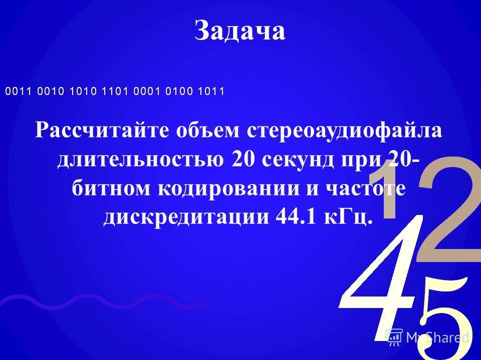 Задача Рассчитайте объем стереоаудиофайла длительностью 20 секунд при 20- битном кодировании и частоте дискредитации 44.1 кГц.