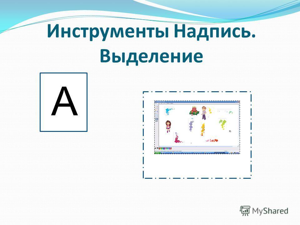 Инструменты Надпись. Выделение А